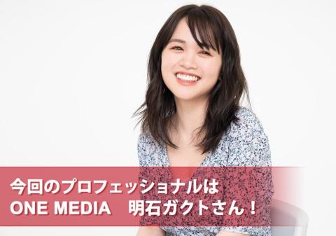 今回のプロフェッショナルはONE MEDIA 明石ガクトさん!