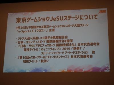 東京ゲームショウでは、「e-Sports X(クロス)」としてJeSUが大会を開催。前述した日本とサウジアラビアによる国際親善試合やeスポーツワールドチャンピオンシップの日本代表選手の選考会やオランダとの親善試合も予定する